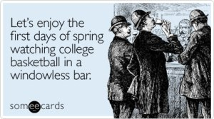 Let's enoy the first days of spring watching college basketball in a windowless bar.